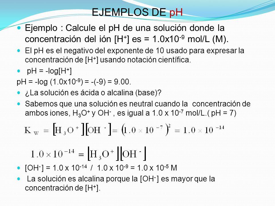 EJEMPLOS DE pH Ejemplo : Calcule el pH de una solución donde la concentración del ión [H+] es = 1.0x10-9 mol/L (M).